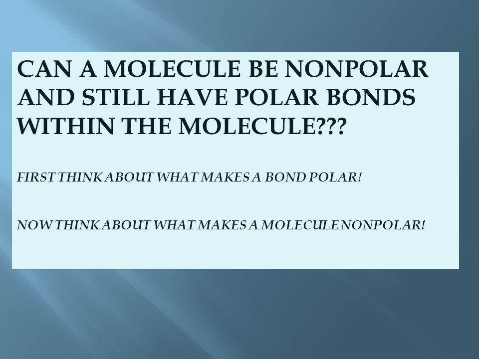 CAN A MOLECULE BE NONPOLAR AND STILL HAVE POLAR BONDS WITHIN THE MOLECULE .