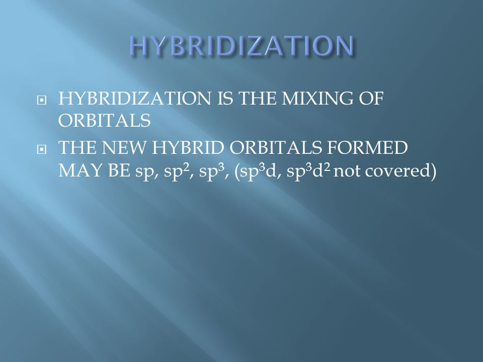  HYBRIDIZATION IS THE MIXING OF ORBITALS  THE NEW HYBRID ORBITALS FORMED MAY BE sp, sp 2, sp 3, (sp 3 d, sp 3 d 2 not covered)