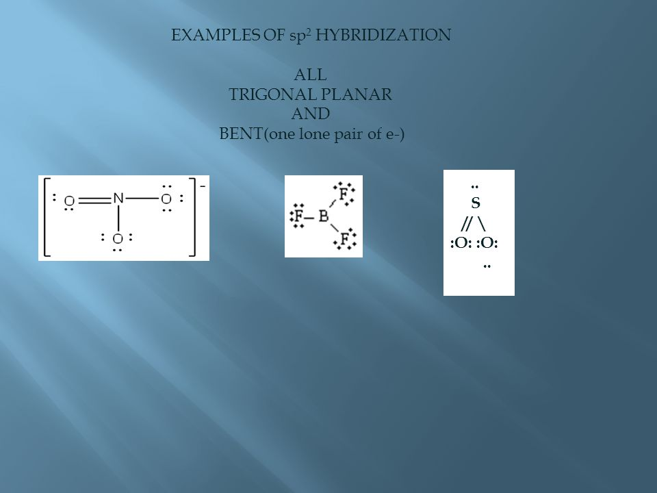 EXAMPLES OF sp 2 HYBRIDIZATION ALL TRIGONAL PLANAR AND BENT(one lone pair of e-).. S // \ :O:..