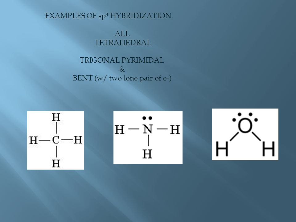 EXAMPLES OF sp 3 HYBRIDIZATION ALL TETRAHEDRAL TRIGONAL PYRIMIDAL & BENT (w/ two lone pair of e-)