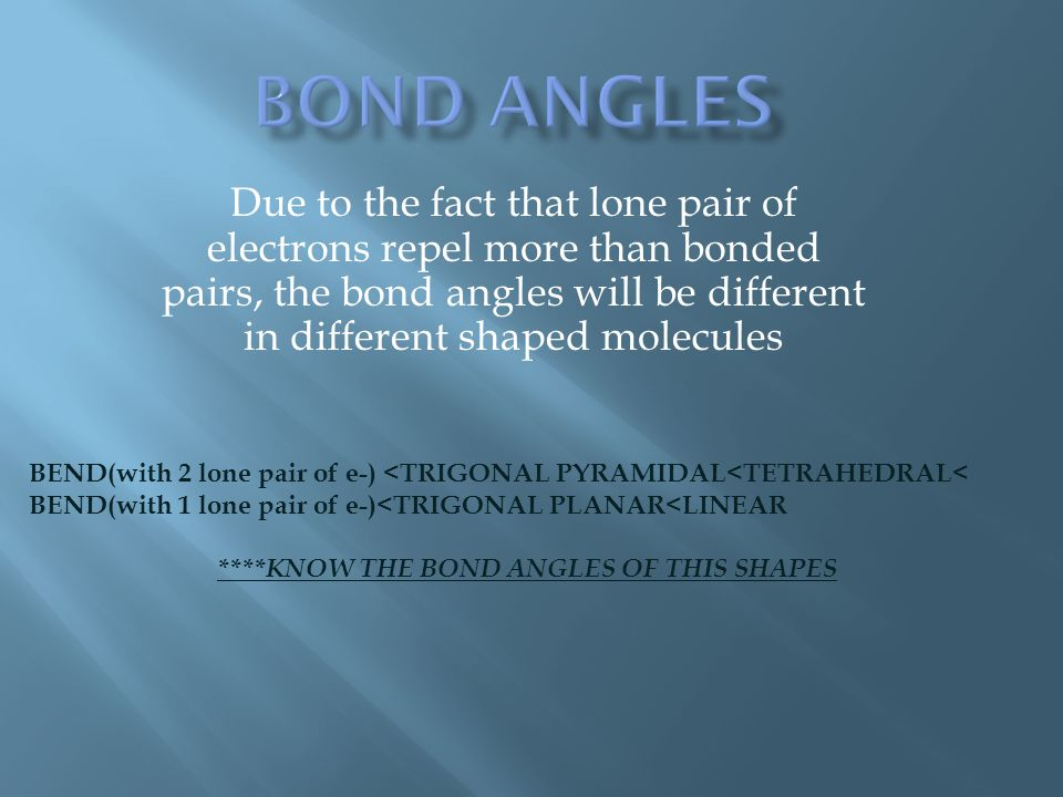 Due to the fact that lone pair of electrons repel more than bonded pairs, the bond angles will be different in different shaped molecules BEND(with 2 lone pair of e-) <TRIGONAL PYRAMIDAL<TETRAHEDRAL< BEND(with 1 lone pair of e-)<TRIGONAL PLANAR<LINEAR ****KNOW THE BOND ANGLES OF THIS SHAPES