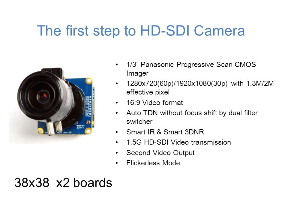 The first step to HD-SDI Camera 1/3 Panasonic Progressive Scan CMOS Imager 1280x720(60p)/1920x1080(30p) with 1.3M/2M effective pixel 16:9 Video format Auto TDN without focus shift by dual filter switcher Smart IR & Smart 3DNR 1.5G HD-SDI Video transmission Second Video Output Flickerless Mode 38x38 x2 boards