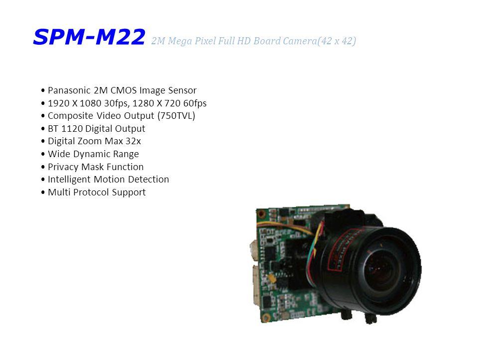 SPM-M22 2M Mega Pixel Full HD Board Camera(42 x 42) Panasonic 2M CMOS Image Sensor 1920 X 1080 30fps, 1280 X 720 60fps Composite Video Output (750TVL) BT 1120 Digital Output Digital Zoom Max 32x Wide Dynamic Range Privacy Mask Function Intelligent Motion Detection Multi Protocol Support