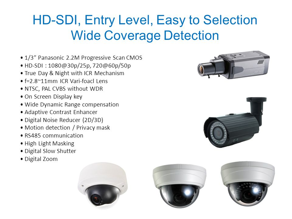 1/3 Panasonic 2.2M Progressive Scan CMOS HD-SDI : 1080@30p/25p, 720@60p/50p True Day & Night with ICR Mechanism f=2.8~11mm ICR Vari-foacl Lens NTSC, PAL CVBS without WDR On Screen Display key Wide Dynamic Range compensation Adaptive Contrast Enhancer Digital Noise Reducer (2D/3D) Motion detection / Privacy mask RS485 communication High Light Masking Digital Slow Shutter Digital Zoom HD-SDI, Entry Level, Easy to Selection Wide Coverage Detection