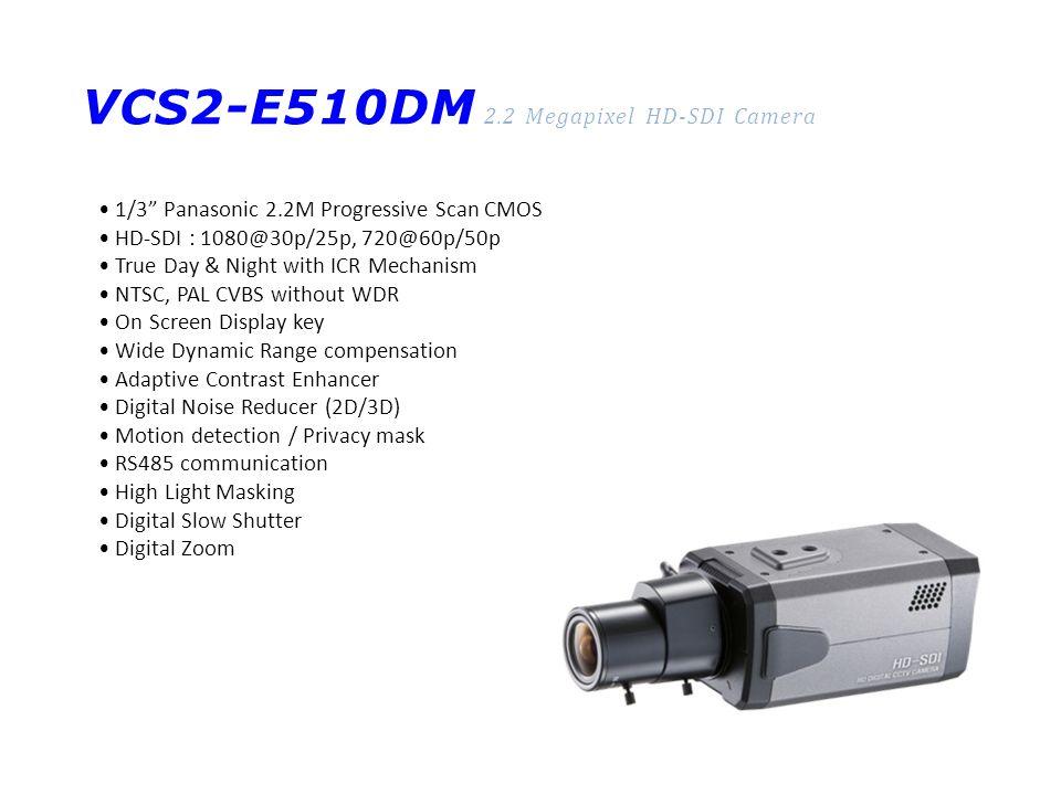 VCS2-E510DM 2.2 Megapixel HD-SDI Camera 1/3 Panasonic 2.2M Progressive Scan CMOS HD-SDI : 1080@30p/25p, 720@60p/50p True Day & Night with ICR Mechanism NTSC, PAL CVBS without WDR On Screen Display key Wide Dynamic Range compensation Adaptive Contrast Enhancer Digital Noise Reducer (2D/3D) Motion detection / Privacy mask RS485 communication High Light Masking Digital Slow Shutter Digital Zoom