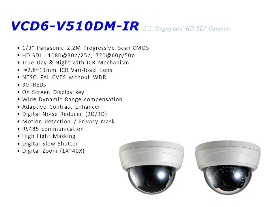 VCD6-V510DM-IR 2.2 Megapixel HD-SDI Camera 1/3 Panasonic 2.2M Progressive Scan CMOS HD-SDI : 1080@30p/25p, 720@60p/50p True Day & Night with ICR Mechanism f=2.8~11mm ICR Vari-foacl Lens NTSC, PAL CVBS without WDR 30 IREDs On Screen Display key Wide Dynamic Range compensation Adaptive Contrast Enhancer Digital Noise Reducer (2D/3D) Motion detection / Privacy mask RS485 communication High Light Masking Digital Slow Shutter Digital Zoom (1X~40X)