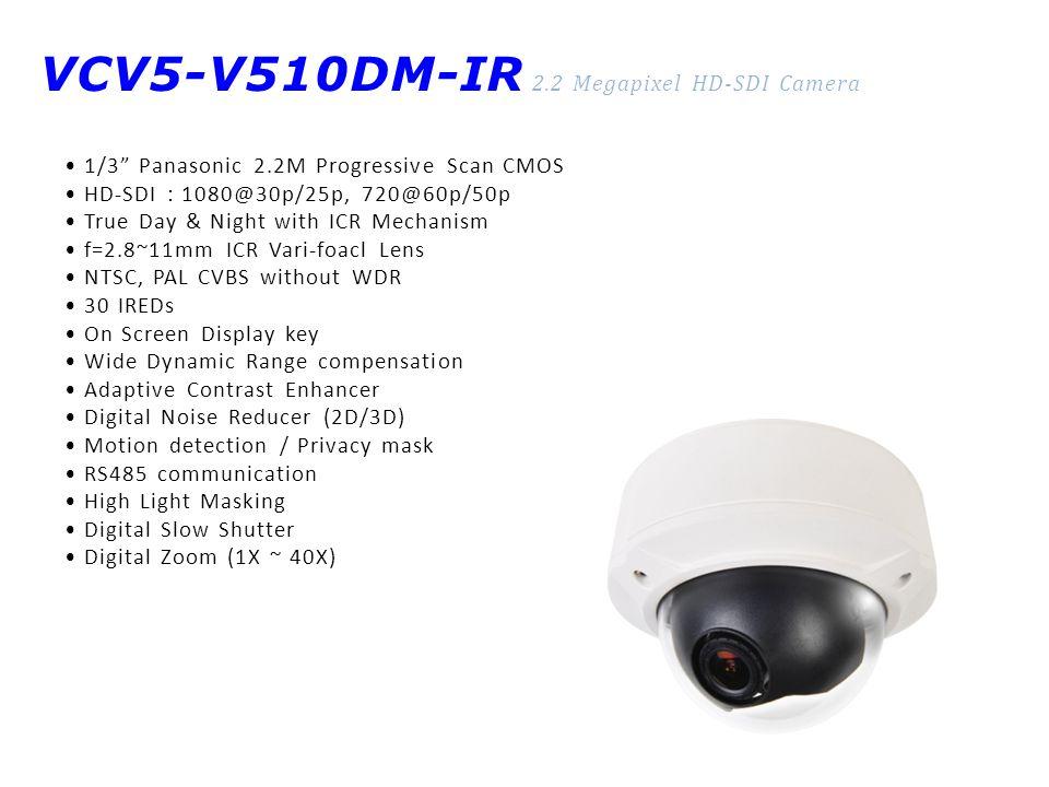 VCV5-V510DM-IR 2.2 Megapixel HD-SDI Camera 1/3 Panasonic 2.2M Progressive Scan CMOS HD-SDI : 1080@30p/25p, 720@60p/50p True Day & Night with ICR Mechanism f=2.8~11mm ICR Vari-foacl Lens NTSC, PAL CVBS without WDR 30 IREDs On Screen Display key Wide Dynamic Range compensation Adaptive Contrast Enhancer Digital Noise Reducer (2D/3D) Motion detection / Privacy mask RS485 communication High Light Masking Digital Slow Shutter Digital Zoom (1X ~ 40X)