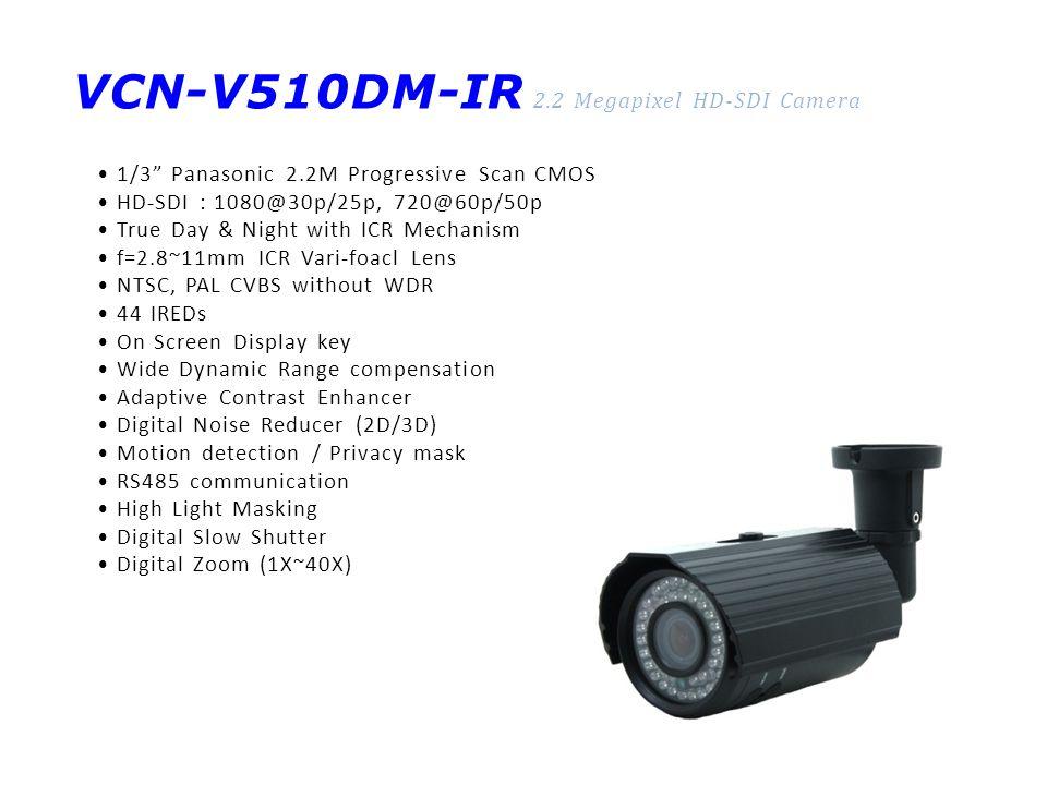 VCN-V510DM-IR 2.2 Megapixel HD-SDI Camera 1/3 Panasonic 2.2M Progressive Scan CMOS HD-SDI : 1080@30p/25p, 720@60p/50p True Day & Night with ICR Mechanism f=2.8~11mm ICR Vari-foacl Lens NTSC, PAL CVBS without WDR 44 IREDs On Screen Display key Wide Dynamic Range compensation Adaptive Contrast Enhancer Digital Noise Reducer (2D/3D) Motion detection / Privacy mask RS485 communication High Light Masking Digital Slow Shutter Digital Zoom (1X~40X)