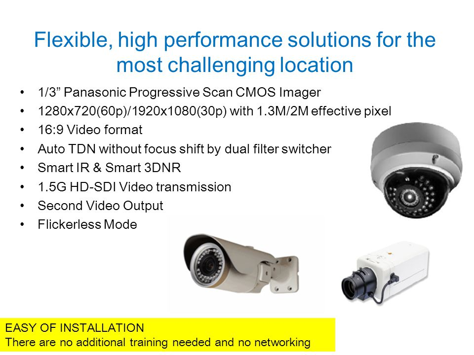 Flexible, high performance solutions for the most challenging location 1/3 Panasonic Progressive Scan CMOS Imager 1280x720(60p)/1920x1080(30p) with 1.3M/2M effective pixel 16:9 Video format Auto TDN without focus shift by dual filter switcher Smart IR & Smart 3DNR 1.5G HD-SDI Video transmission Second Video Output Flickerless Mode EASY OF INSTALLATION There are no additional training needed and no networking