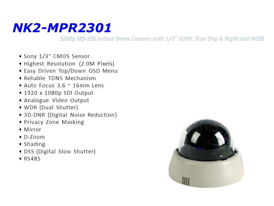 NK2-MPR2301 1080p HD-SDI Indoor Dome Camera with 1/3 SONY, True Day & Night and WDR Sony 1/3 CMOS Sensor Highest Resolution (2.0M Pixels) Easy Driven Top/Down OSD Menu Reliable TDN5 Mechanism Auto Focus 3.6 ~ 16mm Lens 1920 x 1080p SDI Output Analogue Video Output WDR (Dual Shutter) 3D-DNR (Digital Noise Reduction) Privacy Zone Masking Mirror D-Zoom Shading DSS (Digital Slow Shutter) RS485
