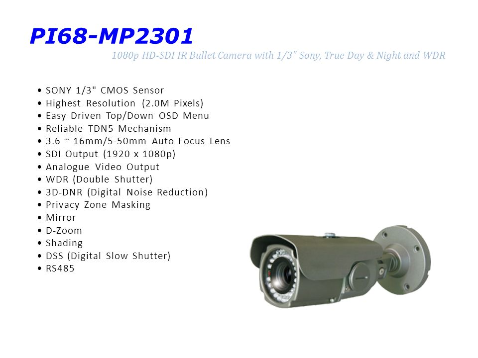 PI68-MP2301 1080p HD-SDI IR Bullet Camera with 1/3 Sony, True Day & Night and WDR SONY 1/3 CMOS Sensor Highest Resolution (2.0M Pixels) Easy Driven Top/Down OSD Menu Reliable TDN5 Mechanism 3.6 ~ 16mm/5-50mm Auto Focus Lens SDI Output (1920 x 1080p) Analogue Video Output WDR (Double Shutter) 3D-DNR (Digital Noise Reduction) Privacy Zone Masking Mirror D-Zoom Shading DSS (Digital Slow Shutter) RS485