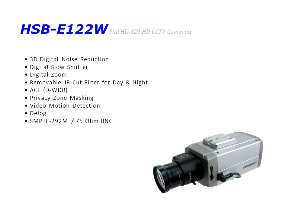 HSB-E122W Full HD-SDI HD CCTV Cameraa 3D-Digital Noise Reduction Digital Slow Shutter Digital Zoom Removable IR Cut Filter for Day & Night ACE (D-WDR) Privacy Zone Masking Video Motion Detection Defog SMPTE-292M / 75 Ohm BNC