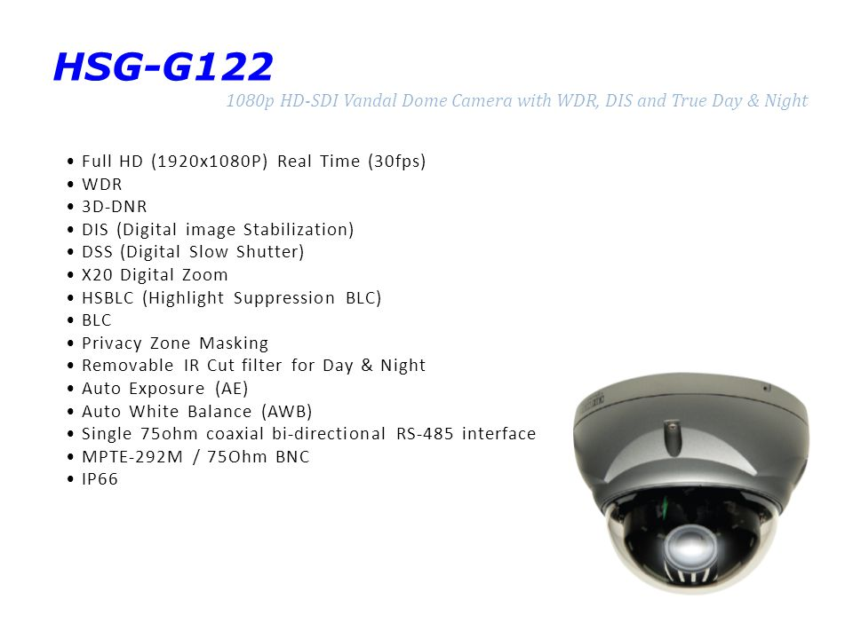HSG-G122 1080p HD-SDI Vandal Dome Camera with WDR, DIS and True Day & Night Full HD (1920x1080P) Real Time (30fps) WDR 3D-DNR DIS (Digital image Stabilization) DSS (Digital Slow Shutter) X20 Digital Zoom HSBLC (Highlight Suppression BLC) BLC Privacy Zone Masking Removable IR Cut filter for Day & Night Auto Exposure (AE) Auto White Balance (AWB) Single 75ohm coaxial bi-directional RS-485 interface MPTE-292M / 75Ohm BNC IP66