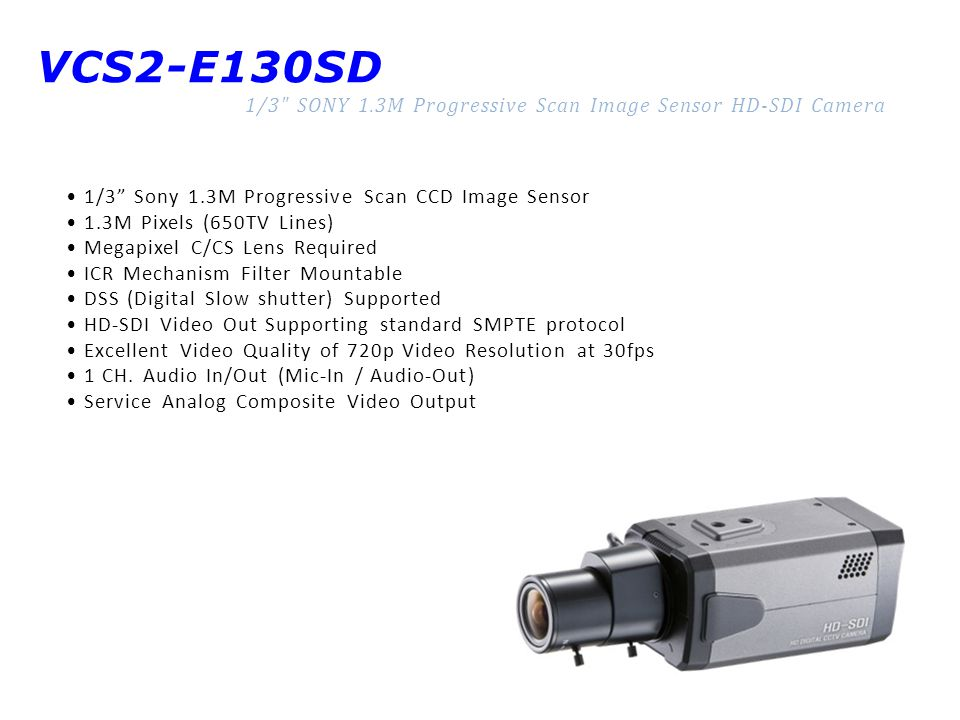 VCS2-E130SD 1/3 SONY 1.3M Progressive Scan Image Sensor HD-SDI Camera 1/3 Sony 1.3M Progressive Scan CCD Image Sensor 1.3M Pixels (650TV Lines) Megapixel C/CS Lens Required ICR Mechanism Filter Mountable DSS (Digital Slow shutter) Supported HD-SDI Video Out Supporting standard SMPTE protocol Excellent Video Quality of 720p Video Resolution at 30fps 1 CH.