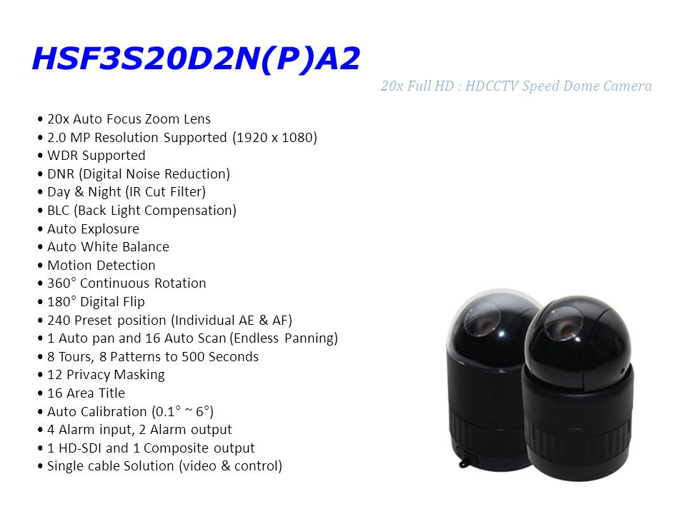 HSF3S20D2N(P)A2 20x Full HD : HDCCTV Speed Dome Camera 20x Auto Focus Zoom Lens 2.0 MP Resolution Supported (1920 x 1080) WDR Supported DNR (Digital Noise Reduction) Day & Night (IR Cut Filter) BLC (Back Light Compensation) Auto Explosure Auto White Balance Motion Detection 360° Continuous Rotation 180° Digital Flip 240 Preset position (Individual AE & AF) 1 Auto pan and 16 Auto Scan (Endless Panning) 8 Tours, 8 Patterns to 500 Seconds 12 Privacy Masking 16 Area Title Auto Calibration (0.1° ~ 6°) 4 Alarm input, 2 Alarm output 1 HD-SDI and 1 Composite output Single cable Solution (video & control)