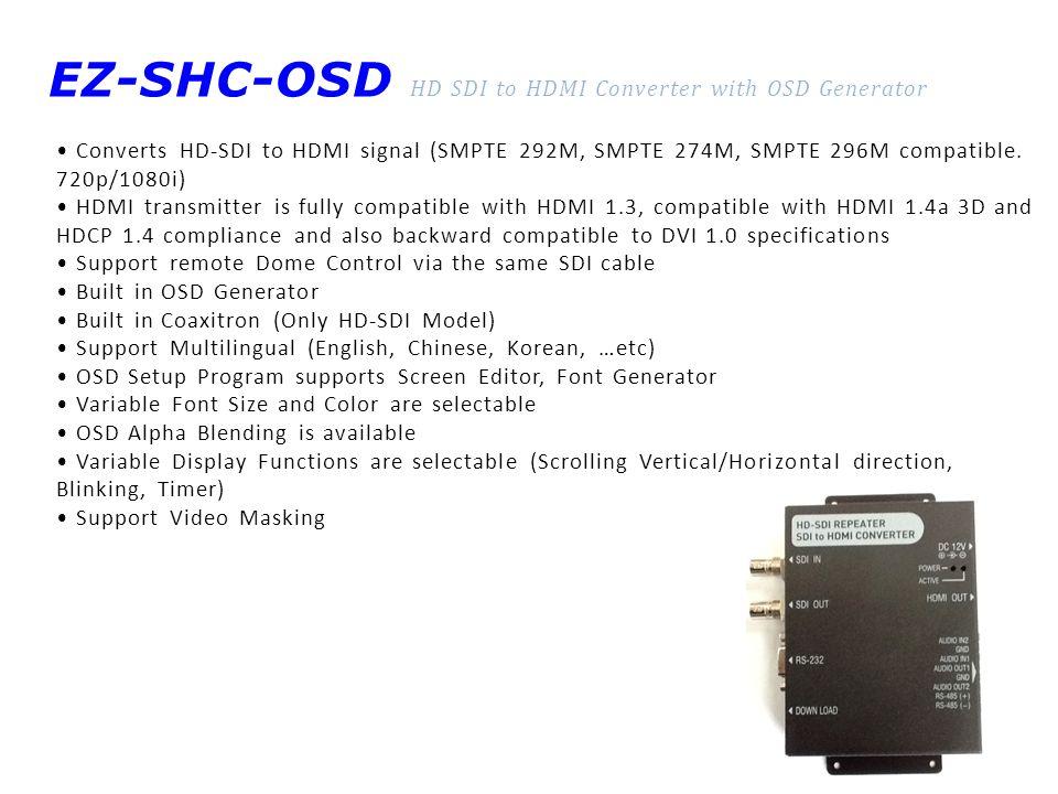 EZ-SHC-OSD HD SDI to HDMI Converter with OSD Generator Converts HD-SDI to HDMI signal (SMPTE 292M, SMPTE 274M, SMPTE 296M compatible.