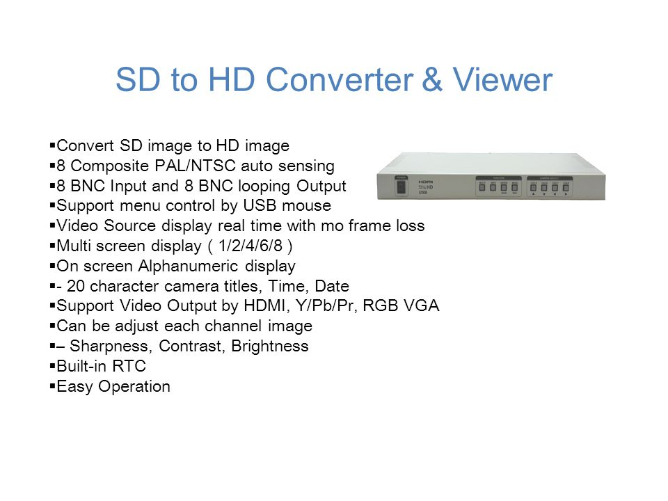  Convert SD image to HD image  8 Composite PAL/NTSC auto sensing  8 BNC Input and 8 BNC looping Output  Support menu control by USB mouse  Video Source display real time with mo frame loss  Multi screen display ( 1/2/4/6/8 )  On screen Alphanumeric display  - 20 character camera titles, Time, Date  Support Video Output by HDMI, Y/Pb/Pr, RGB VGA  Can be adjust each channel image  – Sharpness, Contrast, Brightness  Built-in RTC  Easy Operation SD to HD Converter & Viewer