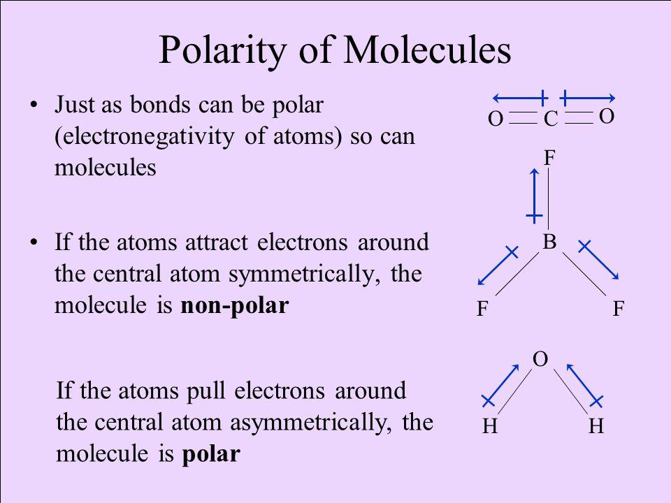 Polarity of Molecules Just as bonds can be polar (electronegativity of atoms) so can molecules If the atoms attract electrons around the central atom symmetrically, the molecule is non-polar B FF F CO O O HH If the atoms pull electrons around the central atom asymmetrically, the molecule is polar