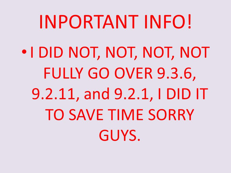 INPORTANT INFO! I DID NOT, NOT, NOT, NOT FULLY GO OVER 9.3.6, 9.2.11, and 9.2.1, I DID IT TO SAVE TIME SORRY GUYS.