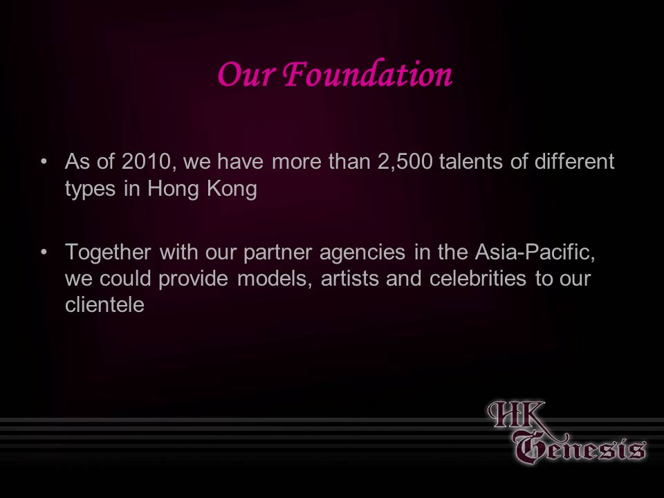 Our Foundation As of 2010, we have more than 2,500 talents of different types in Hong Kong Together with our partner agencies in the Asia-Pacific, we could provide models, artists and celebrities to our clientele