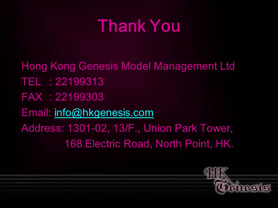 Hong Kong Genesis Model Management Ltd TEL: 22199313 FAX: 22199303 Email: info@hkgenesis.cominfo@hkgenesis.com Address: 1301-02, 13/F., Union Park Tower, 168 Electric Road, North Point, HK.