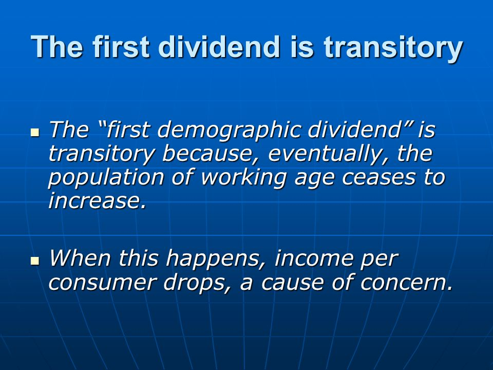 The first dividend is transitory The first demographic dividend is transitory because, eventually, the population of working age ceases to increase.