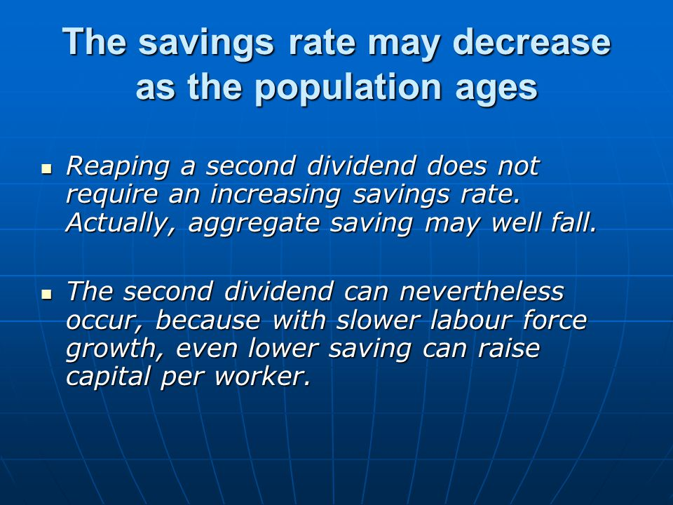 The savings rate may decrease as the population ages Reaping a second dividend does not require an increasing savings rate.