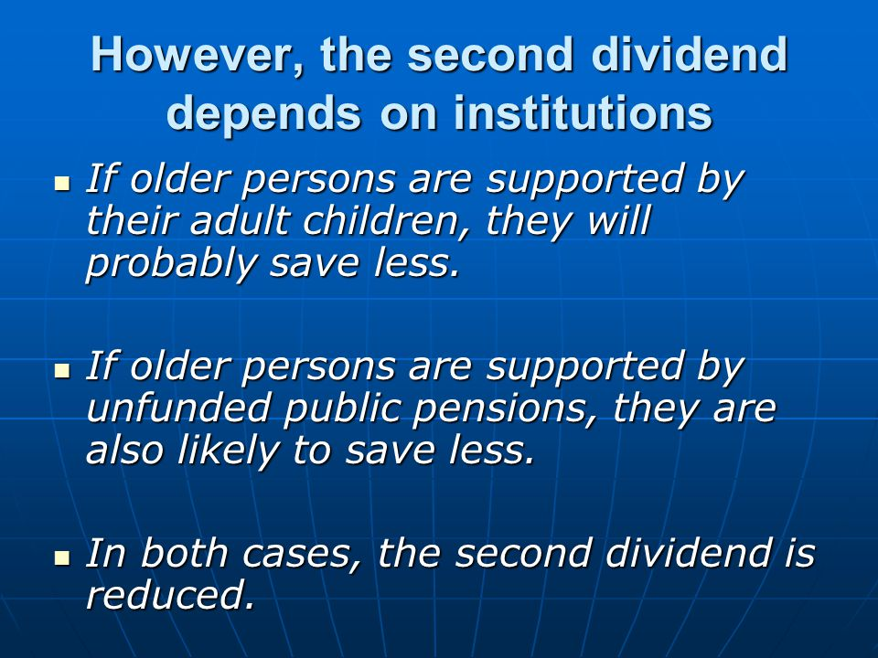 However, the second dividend depends on institutions If older persons are supported by their adult children, they will probably save less.