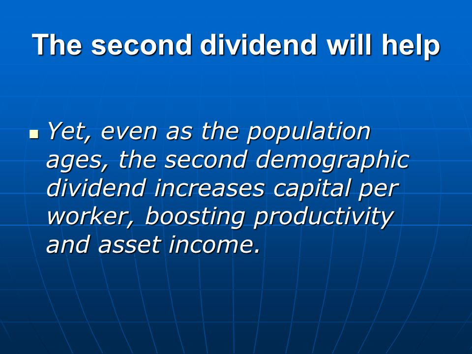 The second dividend will help Yet, even as the population ages, the second demographic dividend increases capital per worker, boosting productivity and asset income.