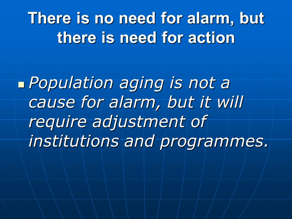 There is no need for alarm, but there is need for action Population aging is not a cause for alarm, but it will require adjustment of institutions and programmes.