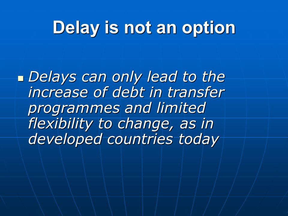 Delay is not an option Delays can only lead to the increase of debt in transfer programmes and limited flexibility to change, as in developed countries today Delays can only lead to the increase of debt in transfer programmes and limited flexibility to change, as in developed countries today