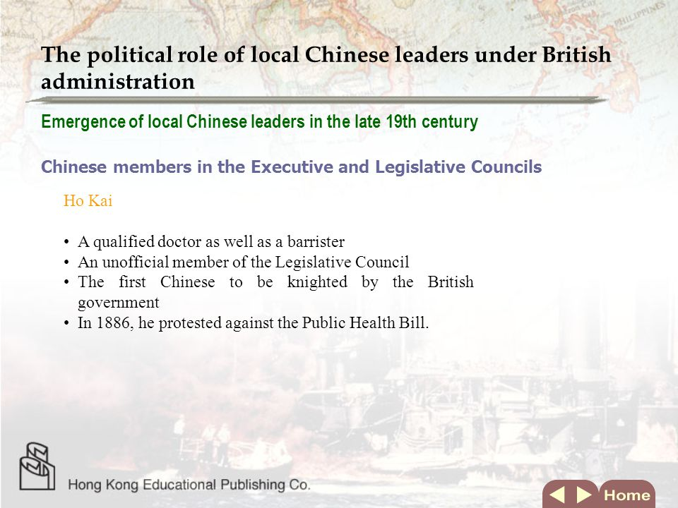 Emergence of local Chinese leaders in the late 19th century Chinese members in the Executive and Legislative Councils Ho Kai A qualified doctor as well as a barrister An unofficial member of the Legislative Council The first Chinese to be knighted by the British government In 1886, he protested against the Public Health Bill.