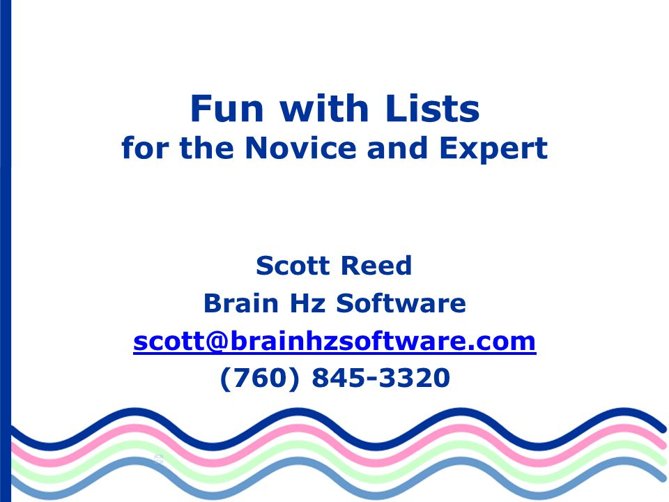 Fun with Lists for the Novice and Expert Scott Reed Brain Hz Software scott@brainhzsoftware.com (760) 845-3320