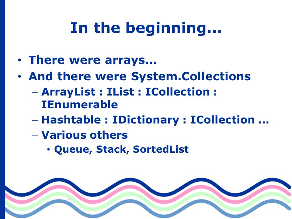 In the beginning… There were arrays… And there were System.Collections – ArrayList : IList : ICollection : IEnumerable – Hashtable : IDictionary : ICollection … – Various others Queue, Stack, SortedList