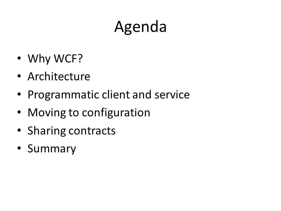 Before WCF TechnologyProsCons SocketsFlexibleCode everything RPCImperative request/replySimplistic, synchronous DCOMTrxs, SecurityComplex, hard to debug/maintain.NET RemotingEasy, configurable, extensible No interoperability ASMX Web ServicesEasy, interoperableSimplistic, Security=SSL only WSE 2.0/3.0Added message securityNot as easy, Verbose, still lacking MSMQAsync, solves availabilityExplicit message passing Clearly not an enabling technology, instead it is unifying