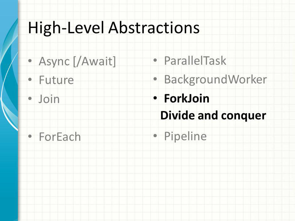 High-Level Abstractions Async [/Await] Future Join ForEach ParallelTask BackgroundWorker ForkJoin Pipeline Divide and conquer