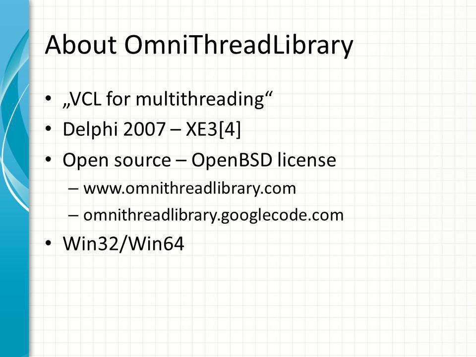 "About OmniThreadLibrary ""VCL for multithreading Delphi 2007 – XE3[4] Open source – OpenBSD license – www.omnithreadlibrary.com – omnithreadlibrary.googlecode.com Win32/Win64"