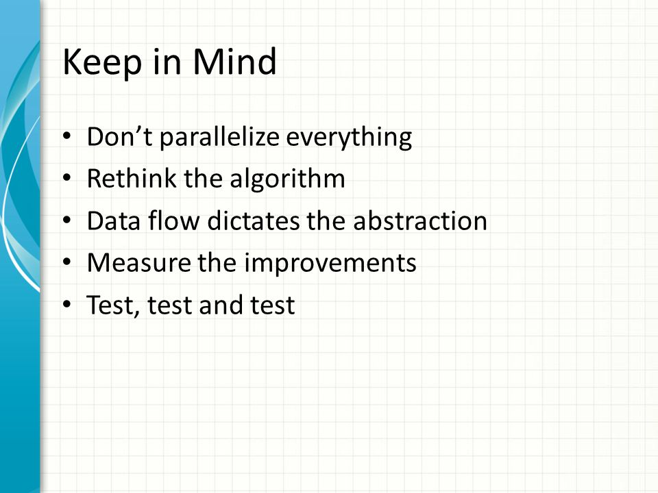Keep in Mind Don't parallelize everything Rethink the algorithm Data flow dictates the abstraction Measure the improvements Test, test and test
