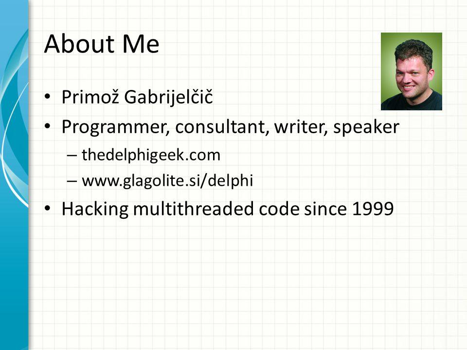 About Me Primož Gabrijelčič Programmer, consultant, writer, speaker – thedelphigeek.com – www.glagolite.si/delphi Hacking multithreaded code since 1999
