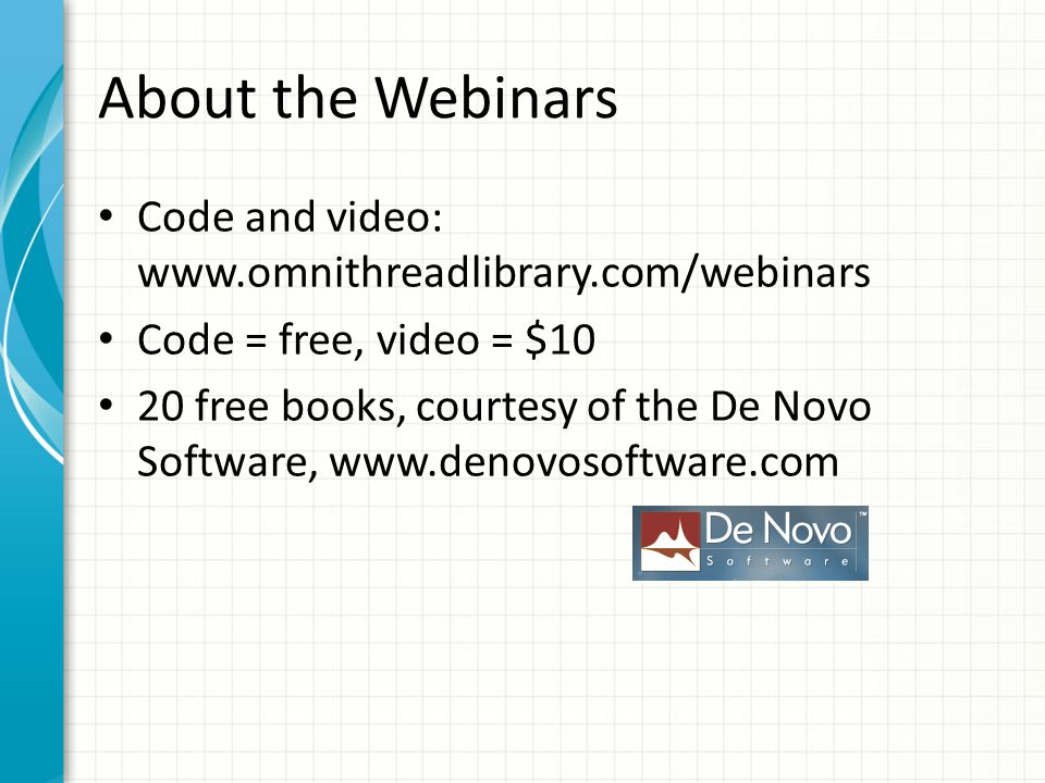 About the Webinars Code and video: www.omnithreadlibrary.com/webinars Code = free, video = $10 20 free books, courtesy of the De Novo Software, www.de