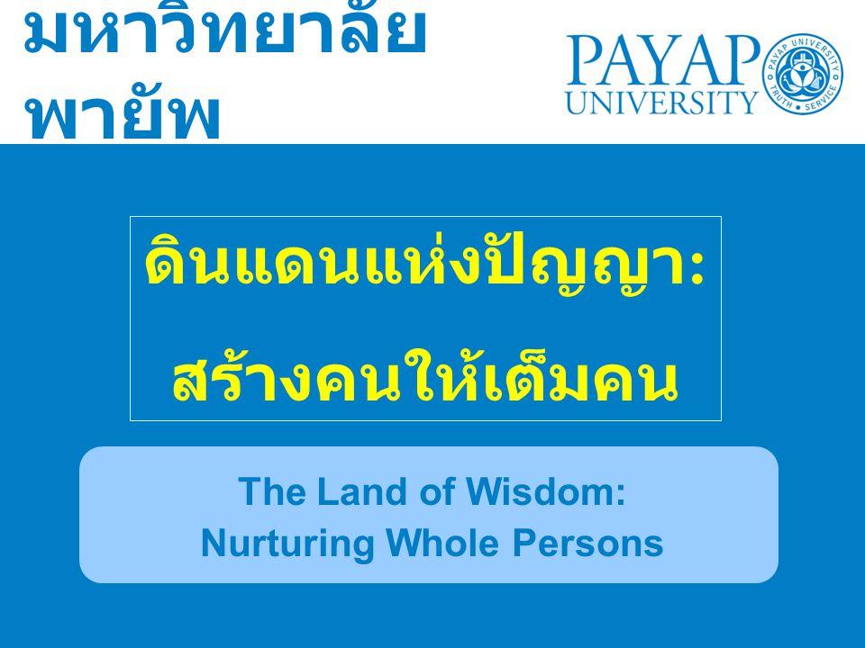 มหาวิทยาลัย พายัพ The Land of Wisdom: Nurturing Whole Persons ดินแดนแห่งปัญญา : สร้างคนให้เต็มคน