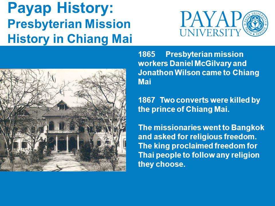 Payap History: Presbyterian Mission History in Chiang Mai 1865Presbyterian mission workers Daniel McGilvary and Jonathon Wilson came to Chiang Mai 186