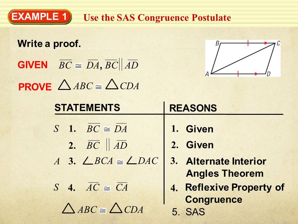 EXAMPLE 1 Use the SAS Congruence Postulate Write a proof. GIVEN PROVE STATEMENTS REASONS BC DA, BC AD ABC CDA 1. Given 1. BC DA S Given 2. BC AD 3. BC