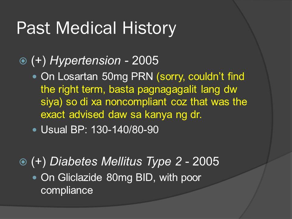Past Medical History  (+) Hypertension - 2005 On Losartan 50mg PRN (sorry, couldn't find the right term, basta pagnagagalit lang dw siya) so di xa noncompliant coz that was the exact advised daw sa kanya ng dr.