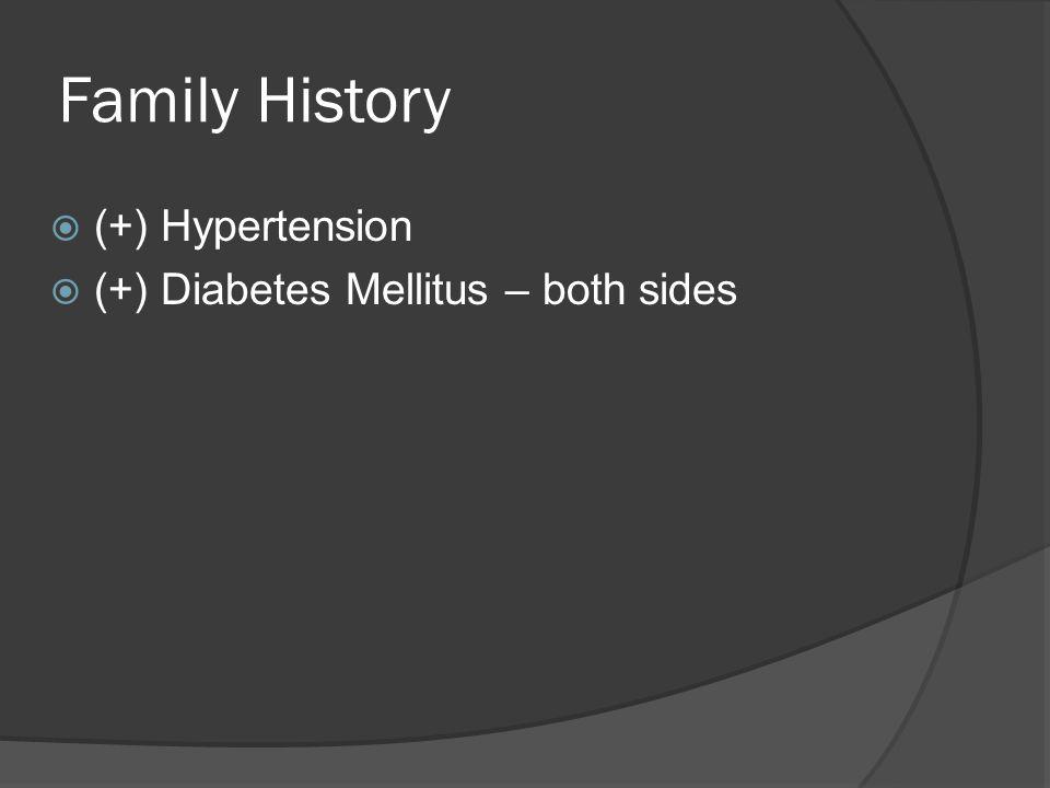 Family History  (+) Hypertension  (+) Diabetes Mellitus – both sides