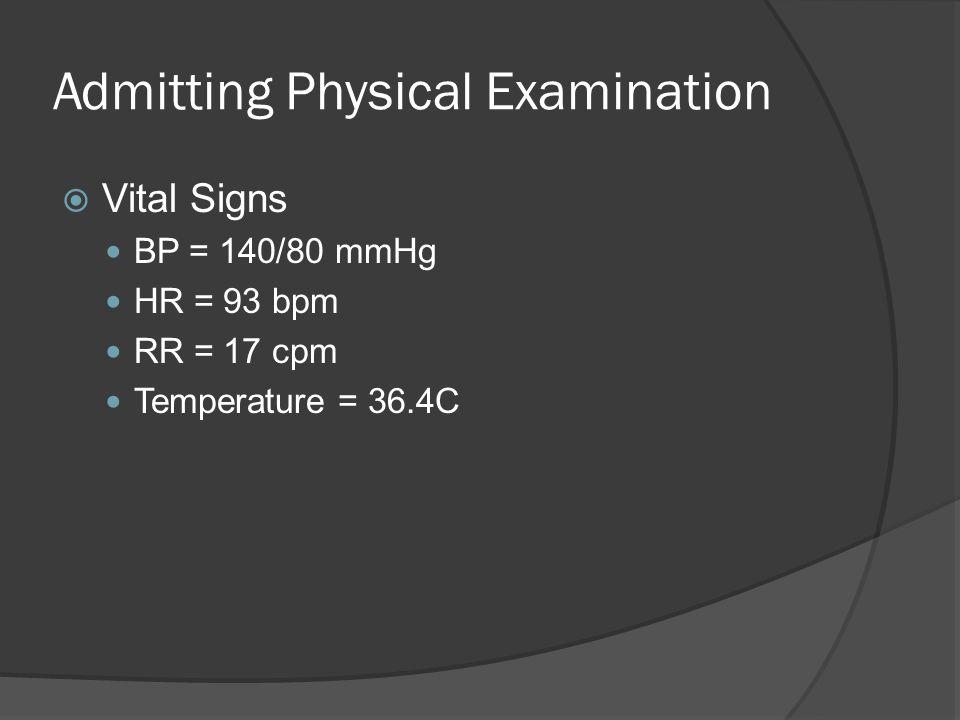 Admitting Physical Examination  Vital Signs BP = 140/80 mmHg HR = 93 bpm RR = 17 cpm Temperature = 36.4C