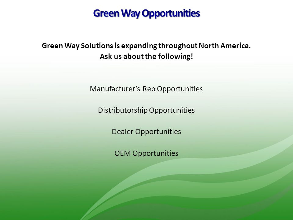 Green Way Opportunities Green Way Solutions is expanding throughout North America. Ask us about the following! Manufacturer's Rep Opportunities Distri