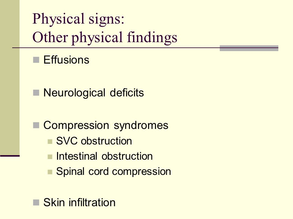 Physical signs: Other physical findings Effusions Neurological deficits Compression syndromes SVC obstruction Intestinal obstruction Spinal cord compr