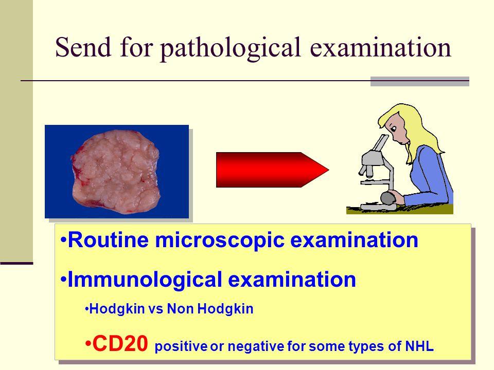 Send for pathological examination Routine microscopic examination Immunological examination Hodgkin vs Non Hodgkin CD20 positive or negative for some