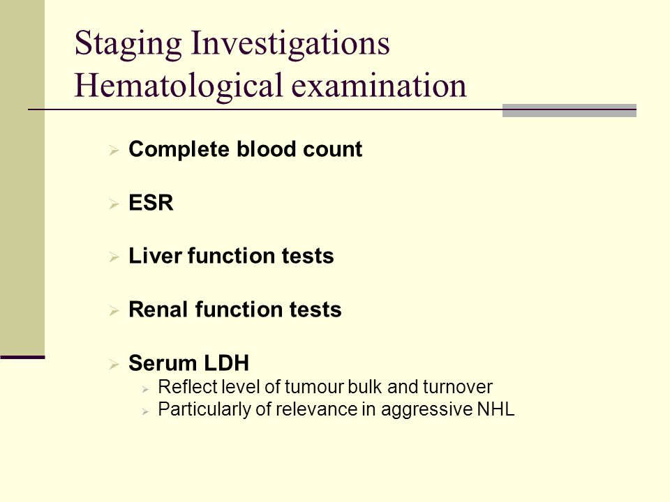 Staging Investigations Hematological examination  Complete blood count  ESR  Liver function tests  Renal function tests  Serum LDH  Reflect leve